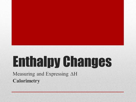 Enthalpy Changes Measuring and Expressing ∆H Calorimetry.