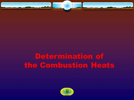 Determination of the Combustion Heats 退出. Purposes and Demands Principle Apparatus and Reagent Procedure Data Records and Processing Questions Attentions.