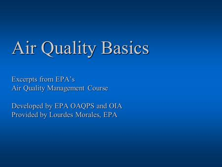 Air Quality Basics Excerpts from EPA's Air Quality Management Course Developed by EPA OAQPS and OIA Provided by Lourdes Morales, EPA.