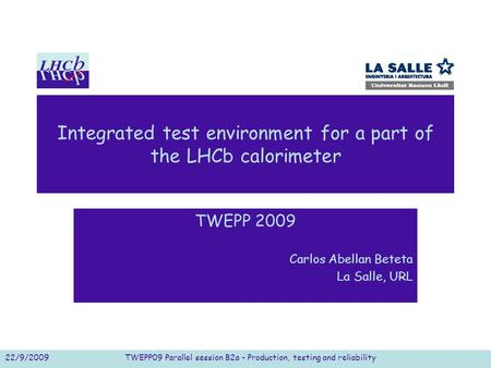Integrated test environment for a part of the LHCb calorimeter TWEPP 2009 Carlos Abellan Beteta La Salle, URL 22/9/2009TWEPP09 Parallel session B2a - Production,
