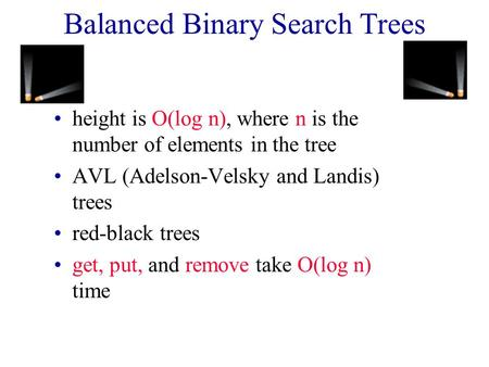 Balanced Binary Search Trees height is O(log n), where n is the number of elements in the tree AVL (Adelson-Velsky and Landis) trees red-black trees get,