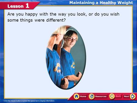 Lesson 1 Are you happy with the way you look, or do you wish some things were different? Maintaining a Healthy Weight.