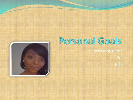 Personal Goals Clarissa Stinson Pd 6th.