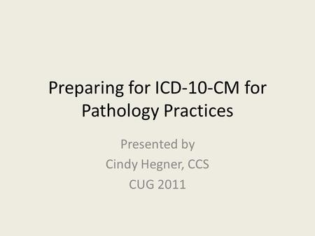 Preparing for ICD-10-CM for Pathology Practices Presented by Cindy Hegner, CCS CUG 2011.