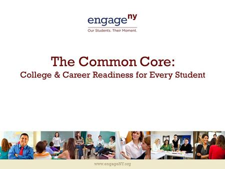Www.engageNY.org The Common Core: College & Career Readiness for Every Student.