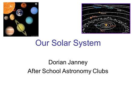 Our Solar System Dorian Janney After School Astronomy Clubs.