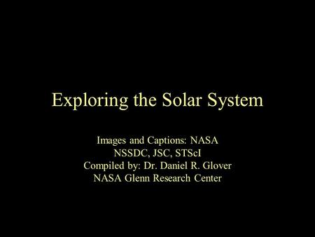 Exploring the Solar System Images and Captions: NASA NSSDC, JSC, STScI Compiled by: Dr. Daniel R. Glover NASA Glenn Research Center.