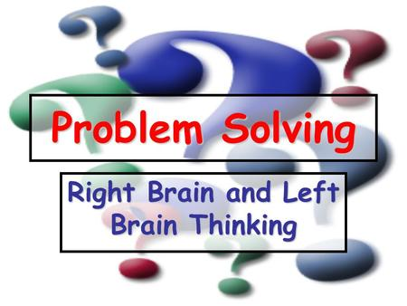 Problem Solving Right Brain and Left Brain Thinking.