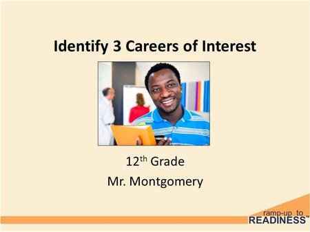 Identify 3 Careers of Interest 12 th Grade Mr. Montgomery.