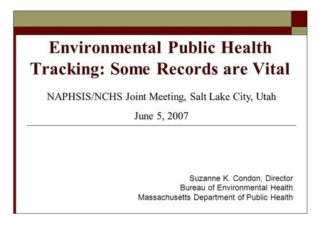 Environmental Public Health Tracking: Some Records are Vital Suzanne K. Condon, Director Bureau of Environmental Health Massachusetts Department of Public.