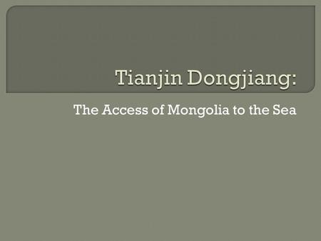 The Access of Mongolia to the Sea.  The Market Access to Northern China TBNA Pudong Shenzhen.