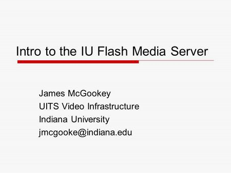 Intro to the IU Flash Media Server James McGookey UITS Video Infrastructure Indiana University