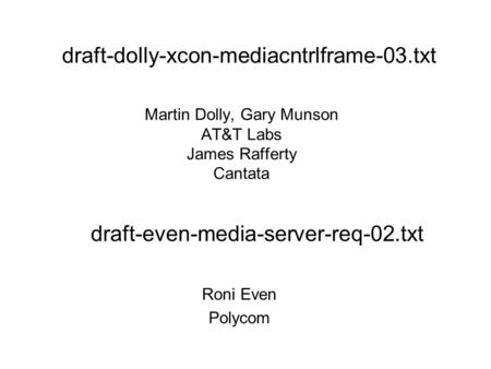 Martin Dolly, Gary Munson AT&T Labs James Rafferty Cantata Roni Even Polycom draft-dolly-xcon-mediacntrlframe-03.txt draft-even-media-server-req-02.txt.