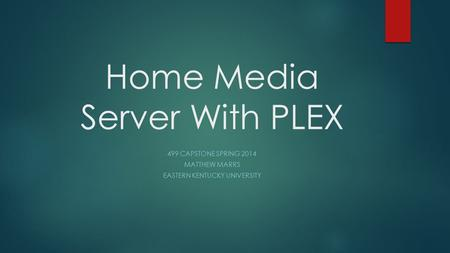 Home Media Server With PLEX 499 CAPSTONE SPRING 2014 MATTHEW MARRS EASTERN KENTUCKY UNIVERSITY.