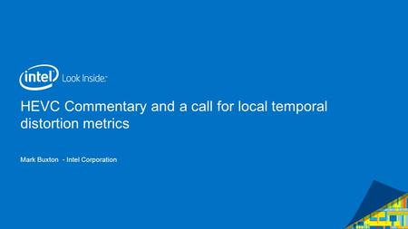 HEVC Commentary and a call for local temporal distortion metrics Mark Buxton - Intel Corporation.