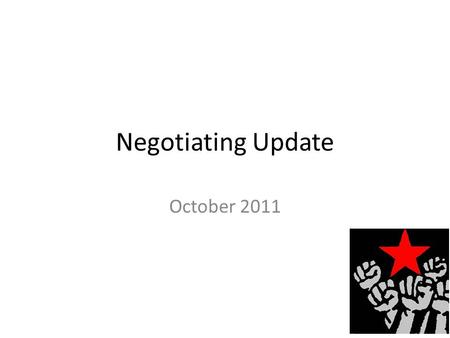 Negotiating Update October 2011. Agenda Why we are in Job Action Job Action Do's & Don'ts What is happening in terms of negotiations – Phase One – Phase.