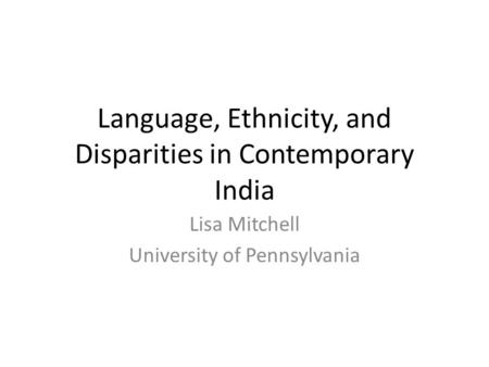 Language, Ethnicity, and Disparities in Contemporary India Lisa Mitchell University of Pennsylvania.