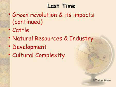 © T. M. Whitmore Last Time <strong>Green</strong> <strong>revolution</strong> & <strong>its</strong> <strong>impacts</strong> (continued) Cattle Natural Resources & Industry Development Cultural Complexity.