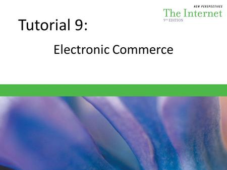 Tutorial 9: Electronic Commerce. Session 9.1 – Understand the basics of e-commerce – Explore Web sites that conduct e-commerce – Learn how companies generate.
