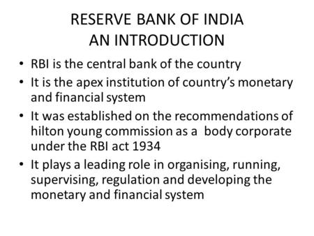 RESERVE BANK OF INDIA AN INTRODUCTION RBI is the central bank of the country It is the apex institution of country's monetary and financial system It was.