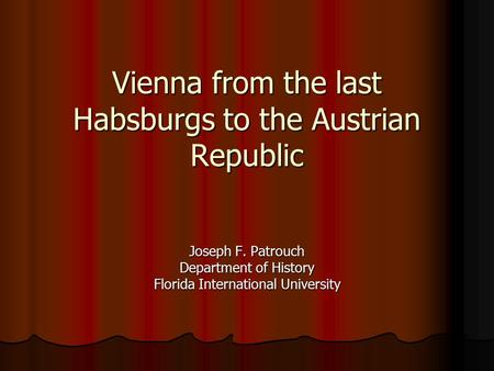Vienna from the last Habsburgs to the Austrian Republic Vienna from the last Habsburgs to the Austrian Republic Joseph F. Patrouch Department of History.