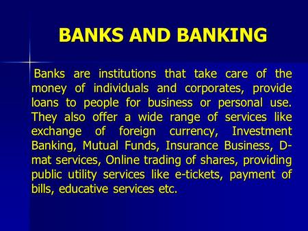 BANKS AND BANKING Banks are institutions that take care of the money of individuals and corporates, provide loans to people for business or personal use.