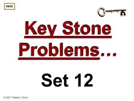 Key Stone Problems… Key Stone Problems… next © 2007 Herbert I. Gross Set 12.