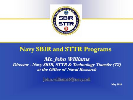 Office of Naval Research1/24 Navy SBIR and STTR Programs Mr. John Williams Director - Navy SBIR, STTR & Technology Transfer (T2) at the Office of Naval.