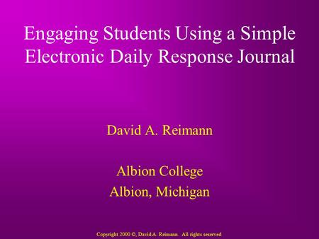 Engaging Students Using a Simple Electronic Daily Response Journal David A. Reimann Albion College Albion, Michigan Copyright 2000 ©, David A. Reimann.