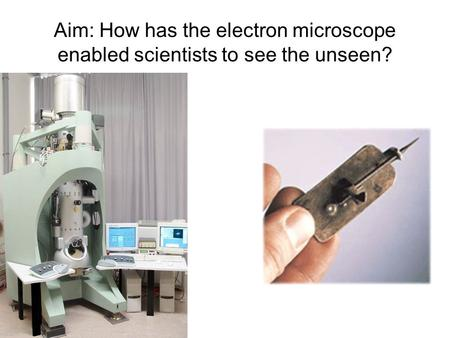 Aim: How has the electron microscope enabled scientists to see the unseen? Look how far we have come in 400 years.