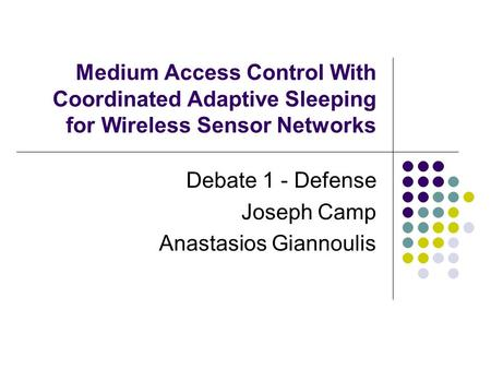 Medium Access Control With Coordinated Adaptive Sleeping for Wireless Sensor Networks Debate 1 - Defense Joseph Camp Anastasios Giannoulis.