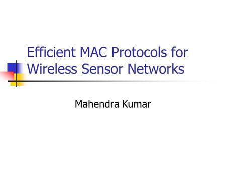 Efficient MAC Protocols for Wireless Sensor Networks Mahendra Kumar.