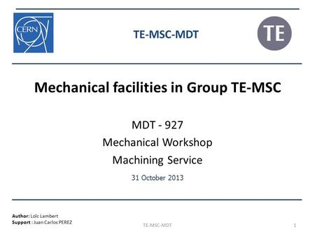 Author: Loïc Lambert Support : Juan Carlos PEREZ 31 October 2013 1 TE-MSC-MDT Mechanical facilities in Group TE-MSC MDT - 927 Mechanical Workshop Machining.