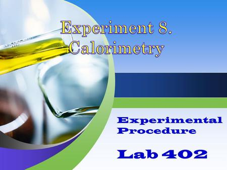 Experimental Procedure Lab 402. Overview Three different experiments are complete in a calorimeter. Each experiment requires careful mass, volume, and.