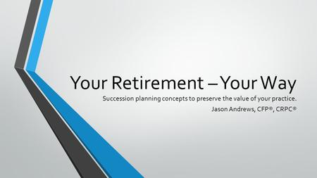Your Retirement – Your Way Succession planning concepts to preserve the value of your practice. Jason Andrews, CFP®, CRPC®