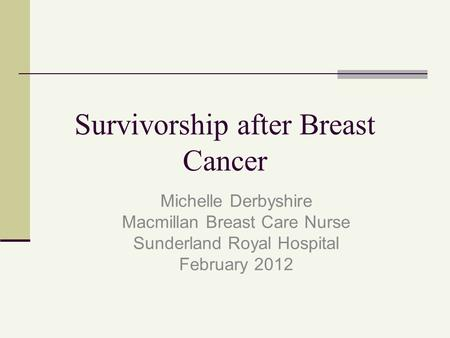 Survivorship after Breast Cancer Michelle Derbyshire Macmillan Breast Care Nurse Sunderland Royal Hospital February 2012.