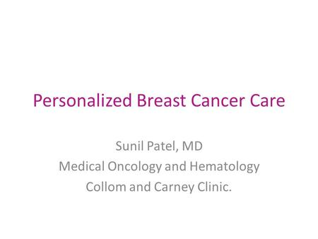 Personalized Breast Cancer Care Sunil Patel, MD Medical Oncology and Hematology Collom and Carney Clinic.