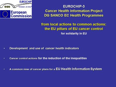 EUROCHIP-3 Cancer Health Information Project DG SANCO EC Health Programmes from local actions to common actions: the EU pillars of EU cancer control for.