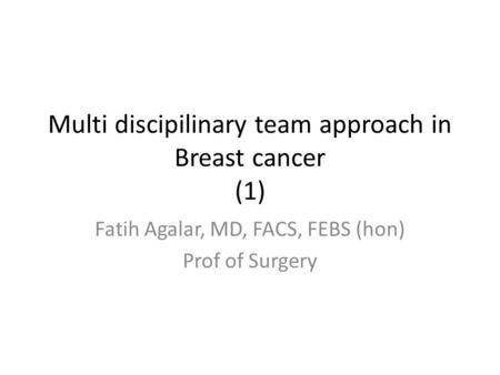 Multi discipilinary team approach in Breast cancer (1) Fatih Agalar, MD, FACS, FEBS (hon) Prof of Surgery.
