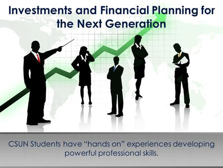 "Investments and Financial Planning for the Next Generation CSUN Students have ""hands on"" experiences developing powerful professional skills."