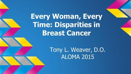 Every Woman, Every Time: Disparities in Breast Cancer Tony L. Weaver, D.O. ALOMA 2015.