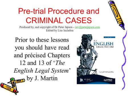 Pre-trial Procedure and CRIMINAL CASES Prior to these lessons you should have read and précised Chapters 12 and 13 of 'The English Legal System' by J.