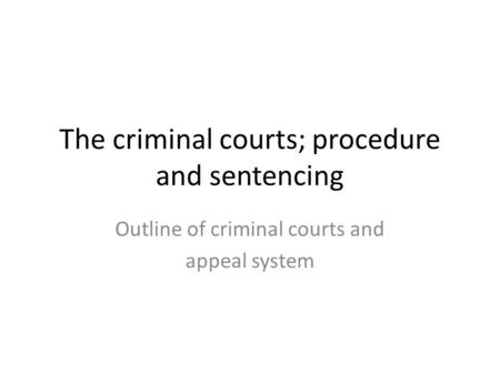 The criminal courts; procedure and sentencing