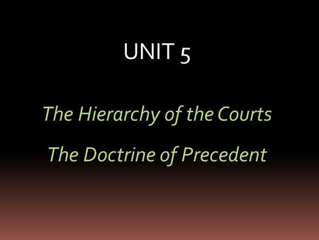 UNIT 5 The Hierarchy of the Courts The Doctrine of Precedent.