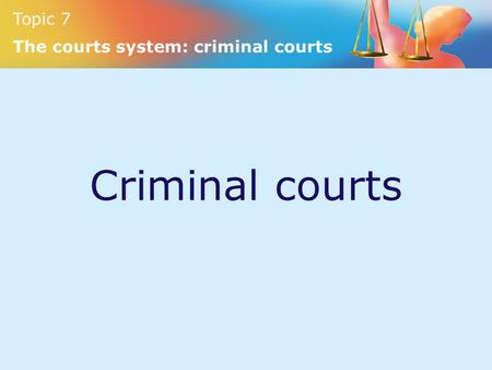 Criminal courts Topic 7 The courts system: criminal courts.