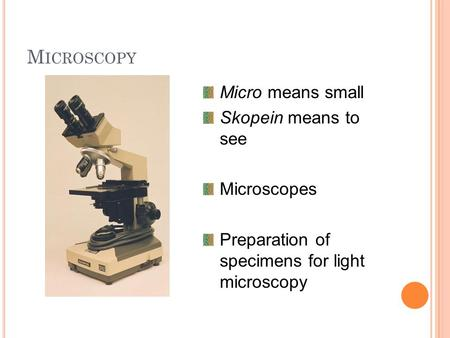 M ICROSCOPY Micro means small Skopein means to see Microscopes Preparation of specimens for light microscopy.