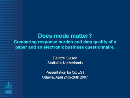 Does mode matter? Comparing response burden and data quality of a paper and an electronic business questionnaire. Deirdre Giesen Statistics Netherlands.
