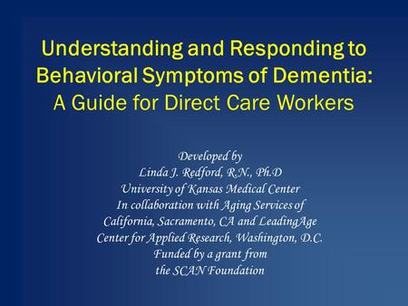 Understanding and Responding to Behavioral Symptoms of Dementia: A Guide for Direct Care Workers Developed by Linda J. Redford, R.N., Ph.D University of.