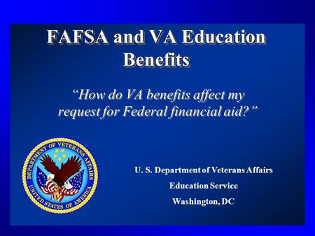 "FAFSA and VA Education Benefits ""How do VA benefits affect my request for Federal financial aid?"" U. S. Department of Veterans Affairs Education Service."