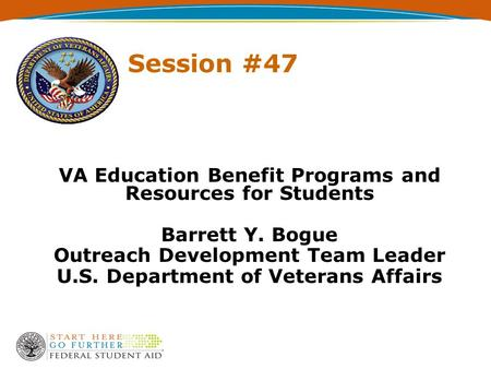 VA Education Benefit Programs and Resources for Students Barrett Y. Bogue Outreach Development Team Leader U.S. Department of Veterans Affairs Session.